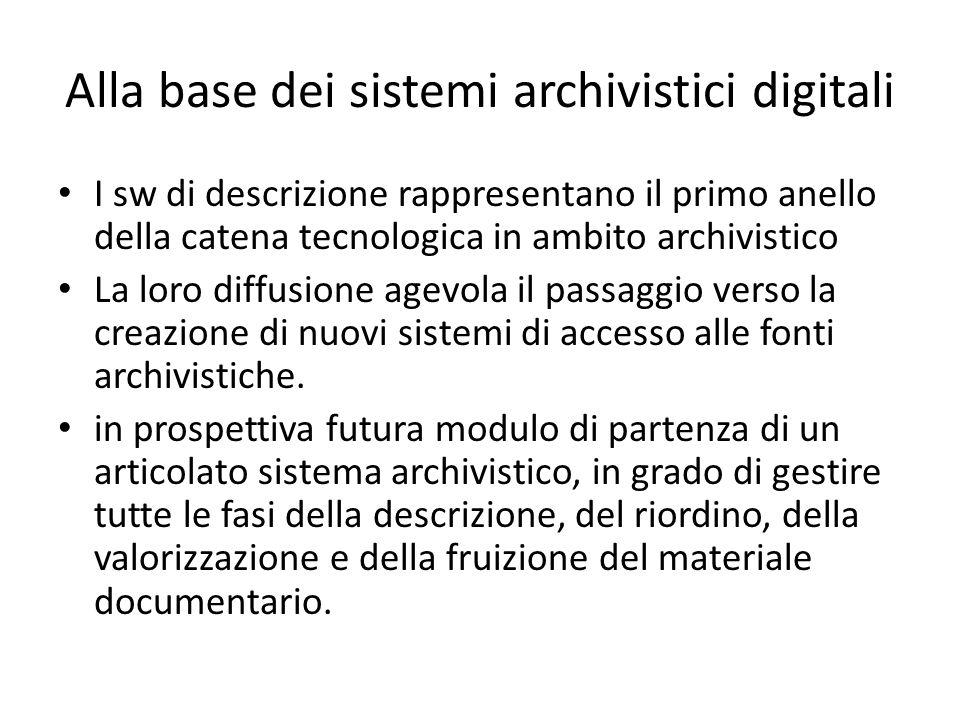 Alla base dei sistemi archivistici digitali I sw di descrizione rappresentano il primo anello della catena tecnologica in ambito archivistico La loro diffusione agevola il passaggio verso la creazione di nuovi sistemi di accesso alle fonti archivistiche.