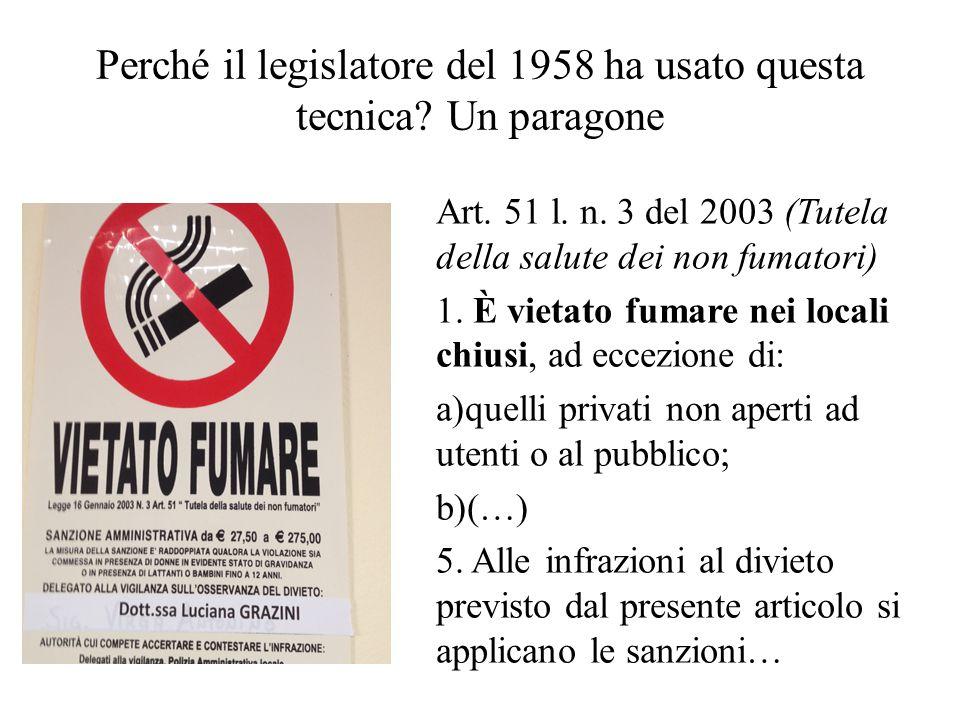 Perché il legislatore del 1958 ha usato questa tecnica? Un paragone Art. 51 l. n. 3 del 2003 (Tutela della salute dei non fumatori) 1. È vietato fumar