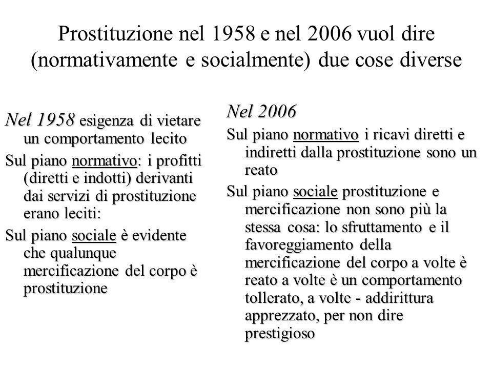 Prostituzione nel 1958 e nel 2006 vuol dire (normativamente e socialmente) due cose diverse Nel 1958 esigenza di vietare un comportamento lecito Sul piano normativo: i profitti (diretti e indotti) derivanti dai servizi di prostituzione erano leciti: Sul piano sociale è evidente che qualunque mercificazione del corpo è prostituzione Nel 2006 Sul piano normativo i ricavi diretti e indiretti dalla prostituzione sono un reato Sul piano sociale prostituzione e mercificazione non sono più la stessa cosa: lo sfruttamento e il favoreggiamento della mercificazione del corpo a volte è reato a volte è un comportamento tollerato, a volte - addirittura apprezzato, per non dire prestigioso