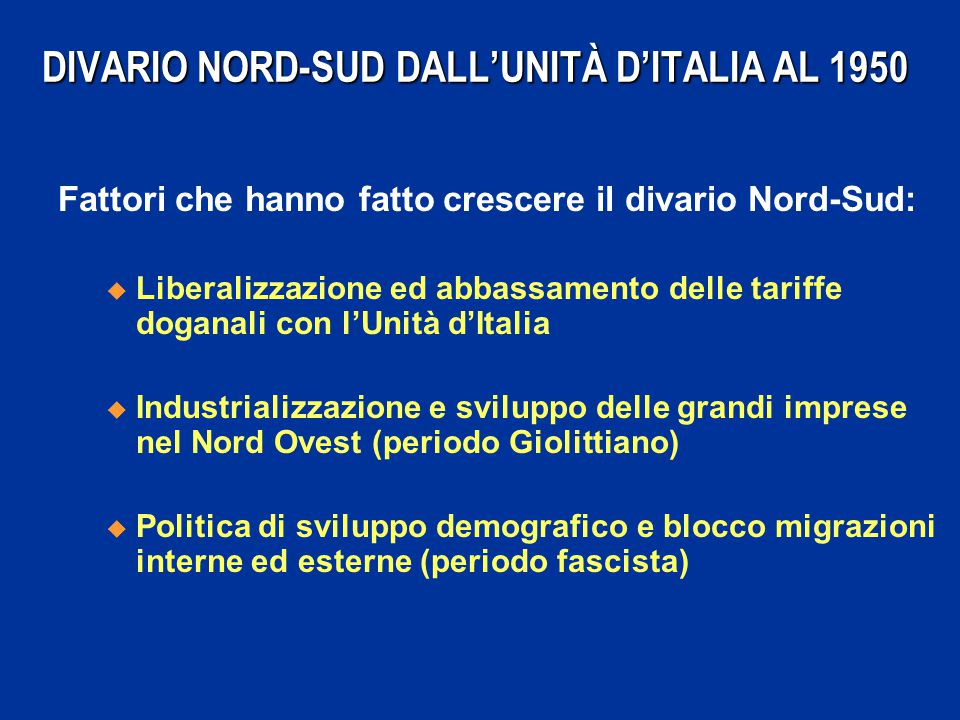 DIVARIO NORD-SUD DALL'UNITÀ D'ITALIA AL 1950 Fattori che hanno fatto crescere il divario Nord-Sud: u Liberalizzazione ed abbassamento delle tariffe do