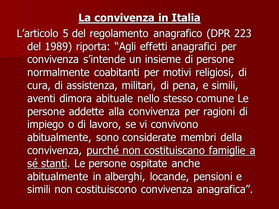 La convivenza in Italia L'articolo 5 del regolamento anagrafico (DPR 223 del 1989) riporta: Agli effetti anagrafici per convivenza s'intende un insieme di persone normalmente coabitanti per motivi religiosi, di cura, di assistenza, militari, di pena, e simili, aventi dimora abituale nello stesso comune Le persone addette alla convivenza per ragioni di impiego o di lavoro, se vi convivono abitualmente, sono considerate membri della convivenza, purché non costituiscano famiglie a sé stanti.