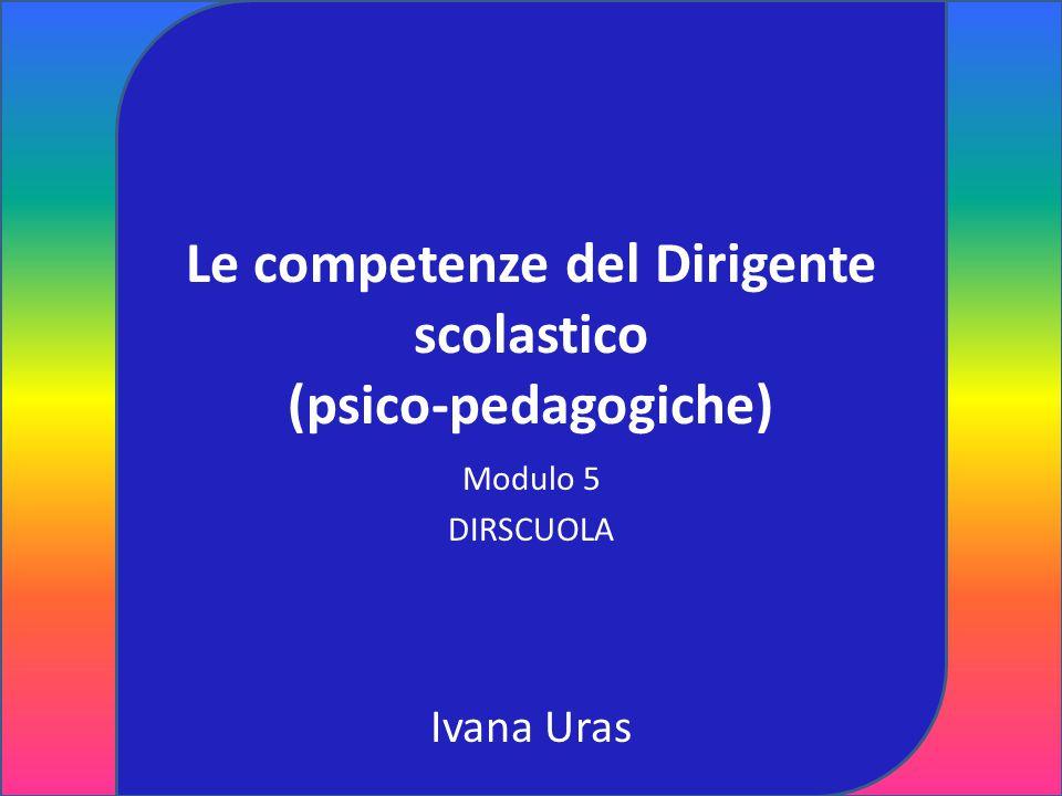 Le competenze del Dirigente scolastico (psico-pedagogiche) Modulo 5 DIRSCUOLA Ivana Uras