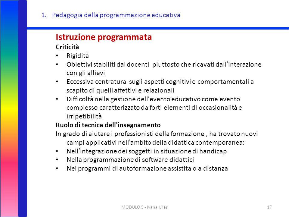 MODULO 5 - Ivana Uras17 1.Pedagogia della programmazione educativa Istruzione programmata Criticità Rigidità Obiettivi stabiliti dai docenti piuttosto