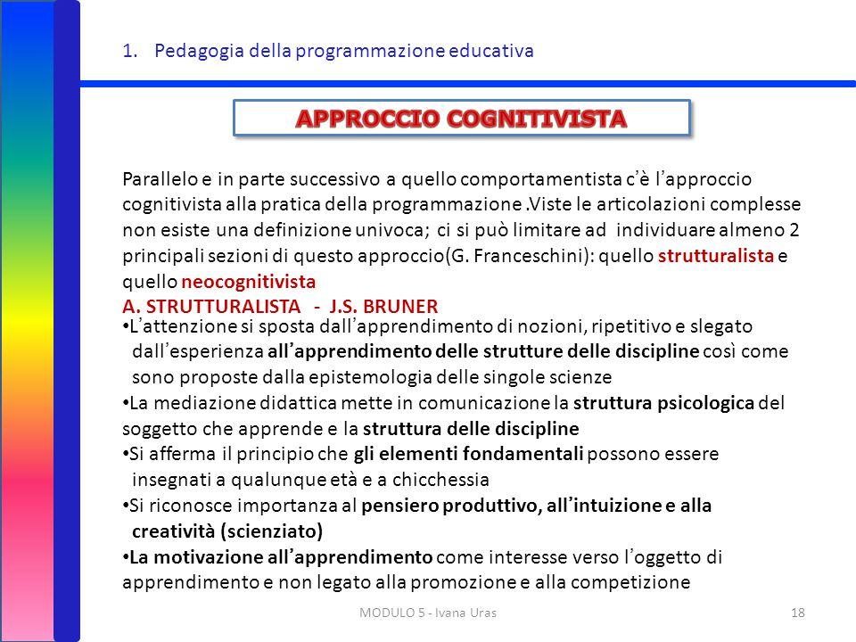 MODULO 5 - Ivana Uras18 1.Pedagogia della programmazione educativa Parallelo e in parte successivo a quello comportamentista c'è l'approccio cognitivi