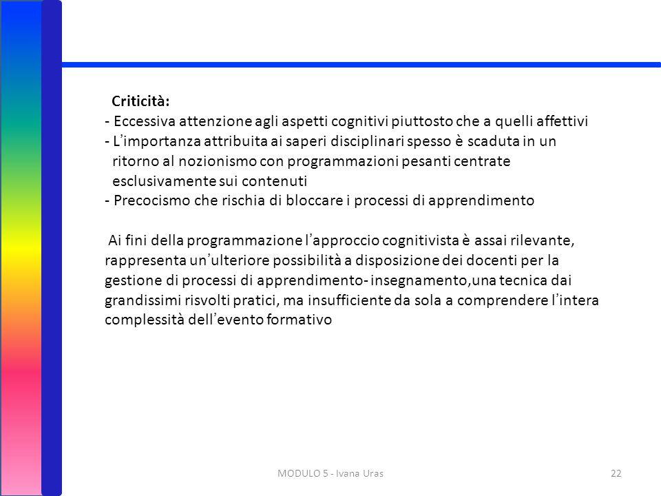 MODULO 5 - Ivana Uras22 Criticità: - Eccessiva attenzione agli aspetti cognitivi piuttosto che a quelli affettivi - L'importanza attribuita ai saperi