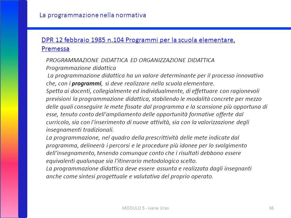 MODULO 5 - Ivana Uras36 La programmazione nella normativa DPR 12 febbraio 1985 n.104 Programmi per la scuola elementare, Premessa PROGRAMMAZIONE DIDAT