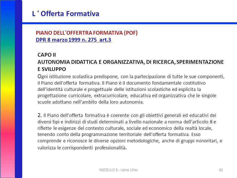 MODULO 5 - Ivana Uras41 L ' Offerta Formativa PIANO DELL'OFFERTRA FORMATIVA (POF) DPR 8 marzo 1999 n. 275 art.3 CAPO II AUTONOMIA DIDATTICA E ORGANIZZ