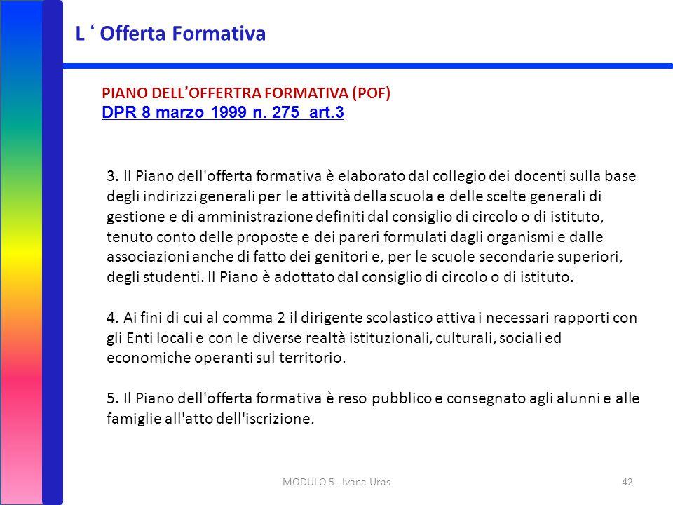 MODULO 5 - Ivana Uras42 PIANO DELL'OFFERTRA FORMATIVA (POF) DPR 8 marzo 1999 n. 275 art.3 3. Il Piano dell'offerta formativa è elaborato dal collegio