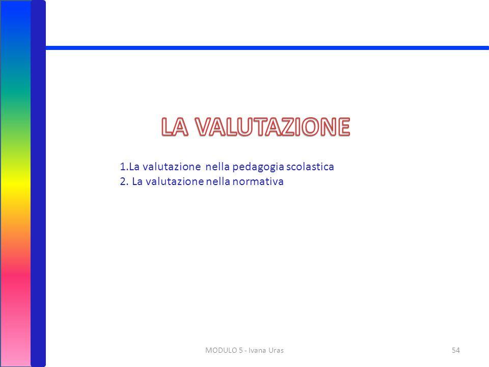 MODULO 5 - Ivana Uras54 1.La valutazione nella pedagogia scolastica 2. La valutazione nella normativa