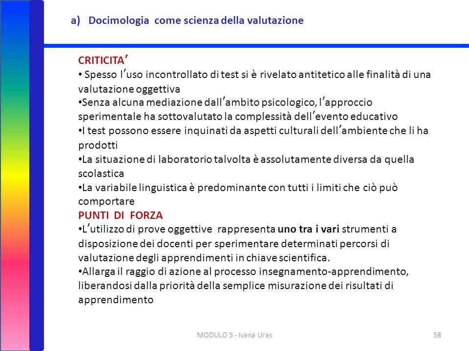 MODULO 5 - Ivana Uras58 a)Docimologia come scienza della valutazione CRITICITA' Spesso l'uso incontrollato di test si è rivelato antitetico alle final