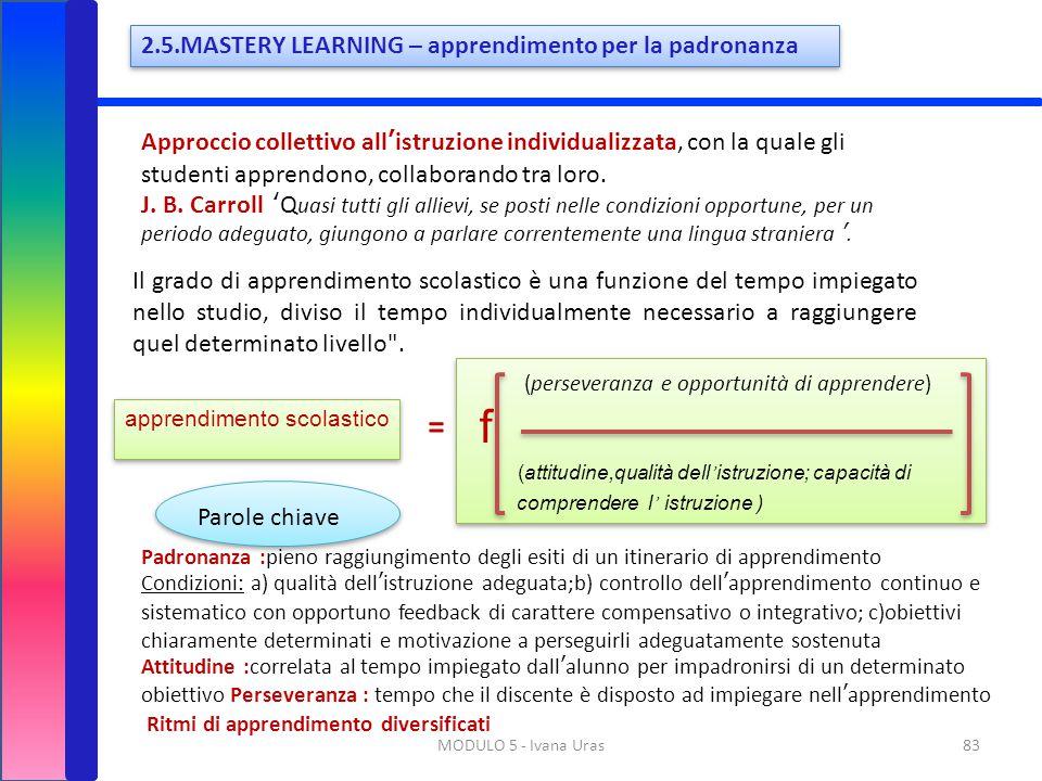 83MODULO 5 - Ivana Uras 2.5.MASTERY LEARNING – apprendimento per la padronanza Approccio collettivo all'istruzione individualizzata, con la quale gli