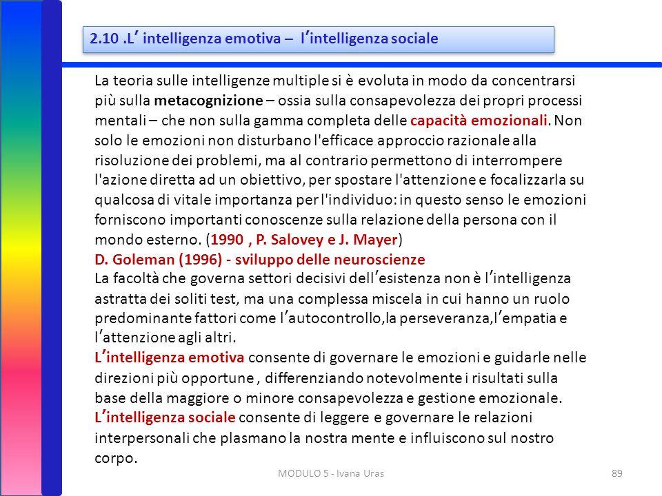 89MODULO 5 - Ivana Uras 2.10.L' intelligenza emotiva – l'intelligenza sociale La teoria sulle intelligenze multiple si è evoluta in modo da concentrar