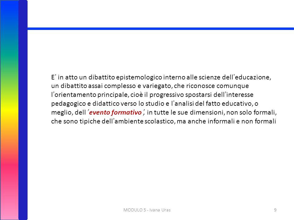 9MODULO 5 - Ivana Uras E' in atto un dibattito epistemologico interno alle scienze dell'educazione, un dibattito assai complesso e variegato, che rico