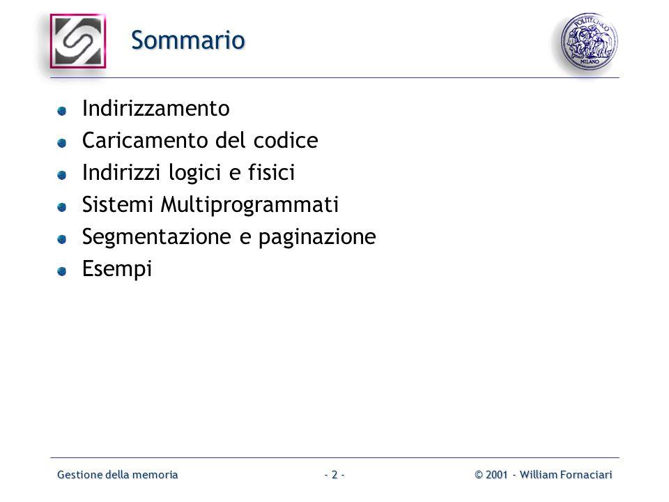 Gestione della memoria© 2001 - William Fornaciari- 2 - Sommario Indirizzamento Caricamento del codice Indirizzi logici e fisici Sistemi Multiprogrammati Segmentazione e paginazione Esempi