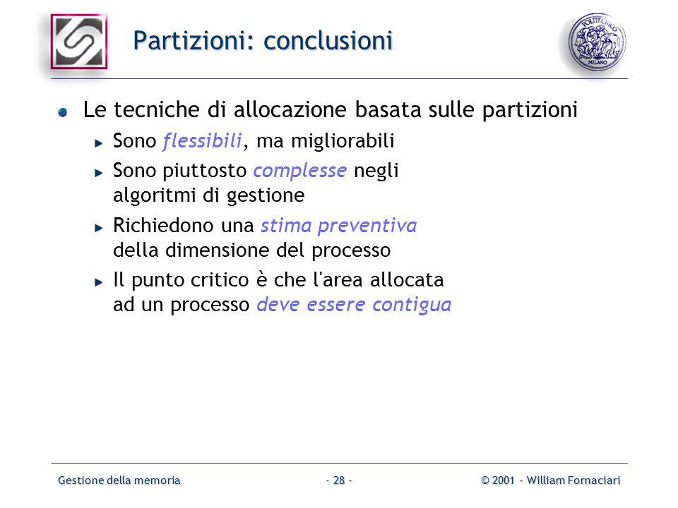 Gestione della memoria© 2001 - William Fornaciari- 28 - Partizioni: conclusioni Le tecniche di allocazione basata sulle partizioni Sono flessibili, ma migliorabili Sono piuttosto complesse negli algoritmi di gestione Richiedono una stima preventiva della dimensione del processo Il punto critico è che l area allocata ad un processo deve essere contigua