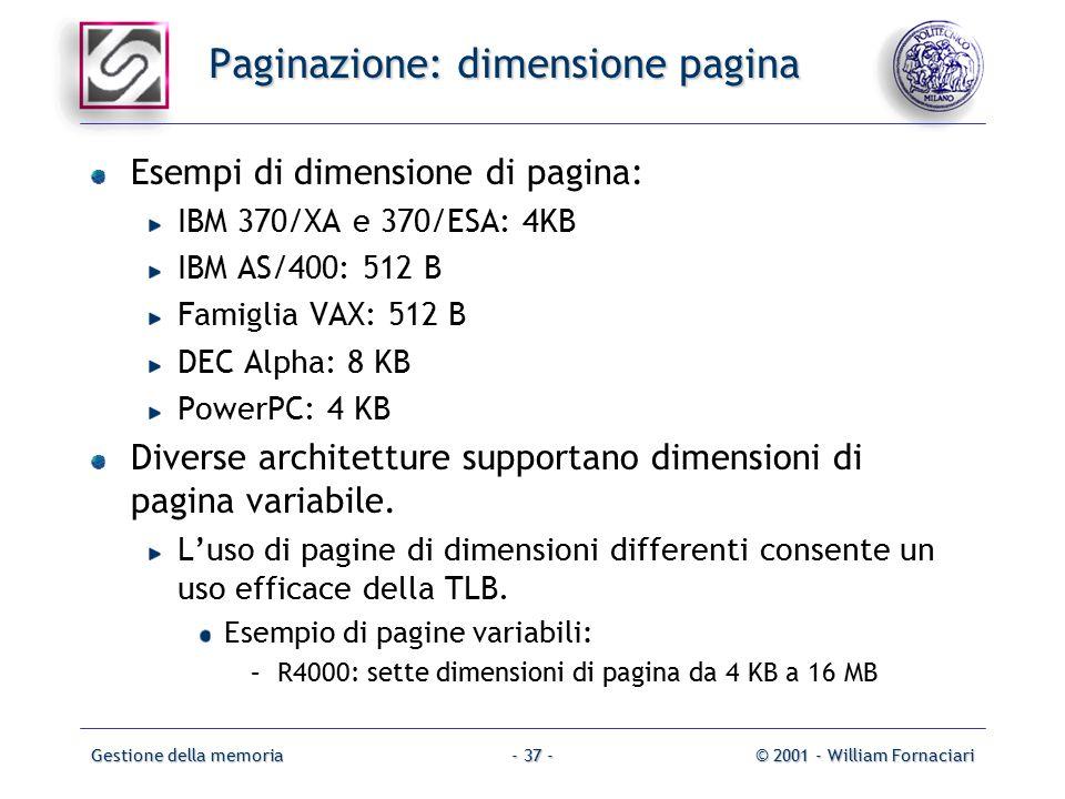 Gestione della memoria© 2001 - William Fornaciari- 37 - Paginazione: dimensione pagina Esempi di dimensione di pagina: IBM 370/XA e 370/ESA: 4KB IBM AS/400: 512 B Famiglia VAX: 512 B DEC Alpha: 8 KB PowerPC: 4 KB Diverse architetture supportano dimensioni di pagina variabile.