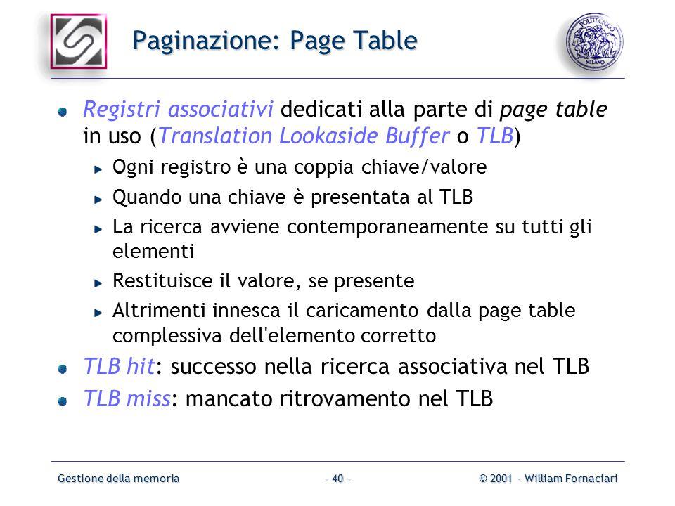Gestione della memoria© 2001 - William Fornaciari- 40 - Paginazione: Page Table Registri associativi dedicati alla parte di page table in uso (Translation Lookaside Buffer o TLB) Ogni registro è una coppia chiave/valore Quando una chiave è presentata al TLB La ricerca avviene contemporaneamente su tutti gli elementi Restituisce il valore, se presente Altrimenti innesca il caricamento dalla page table complessiva dell elemento corretto TLB hit: successo nella ricerca associativa nel TLB TLB miss: mancato ritrovamento nel TLB