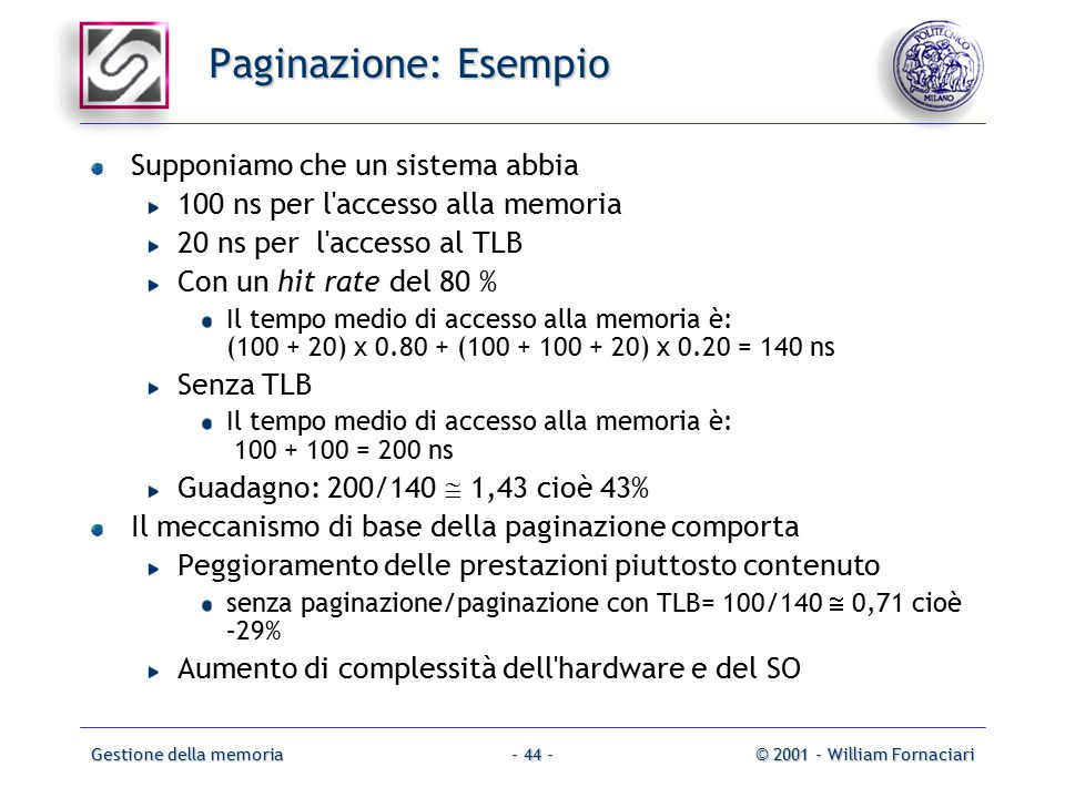 Gestione della memoria© 2001 - William Fornaciari- 44 - Paginazione: Esempio Supponiamo che un sistema abbia 100 ns per l accesso alla memoria 20 ns per l accesso al TLB Con un hit rate del 80 % Il tempo medio di accesso alla memoria è: (100 + 20) x 0.80 + (100 + 100 + 20) x 0.20 = 140 ns Senza TLB Il tempo medio di accesso alla memoria è: 100 + 100 = 200 ns Guadagno: 200/140  1,43 cioè 43% Il meccanismo di base della paginazione comporta Peggioramento delle prestazioni piuttosto contenuto senza paginazione/paginazione con TLB= 100/140  0,71 cioè –29% Aumento di complessità dell hardware e del SO