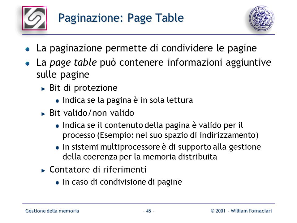 Gestione della memoria© 2001 - William Fornaciari- 45 - Paginazione: Page Table La paginazione permette di condividere le pagine La page table può contenere informazioni aggiuntive sulle pagine Bit di protezione Indica se la pagina è in sola lettura Bit valido/non valido Indica se il contenuto della pagina è valido per il processo (Esempio: nel suo spazio di indirizzamento) In sistemi multiprocessore è di supporto alla gestione della coerenza per la memoria distribuita Contatore di riferimenti In caso di condivisione di pagine
