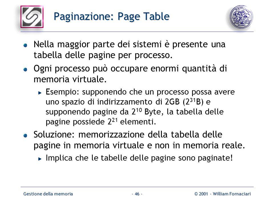 Gestione della memoria© 2001 - William Fornaciari- 46 - Paginazione: Page Table Nella maggior parte dei sistemi è presente una tabella delle pagine per processo.