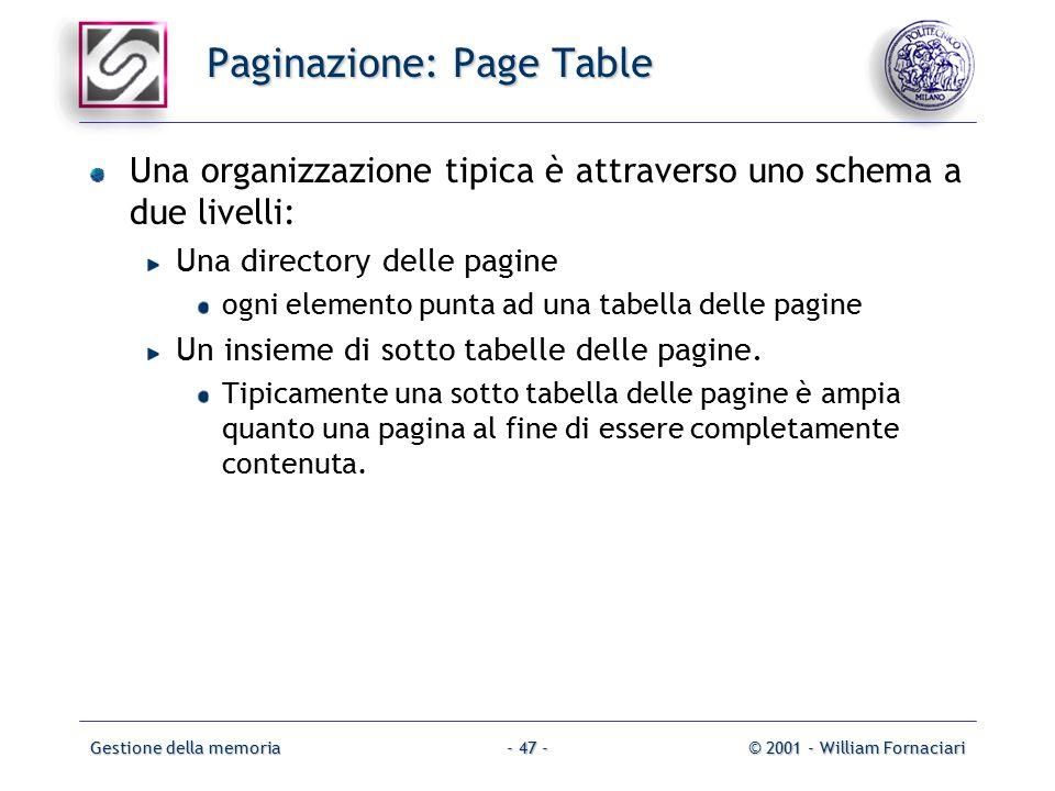 Gestione della memoria© 2001 - William Fornaciari- 47 - Paginazione: Page Table Una organizzazione tipica è attraverso uno schema a due livelli: Una directory delle pagine ogni elemento punta ad una tabella delle pagine Un insieme di sotto tabelle delle pagine.