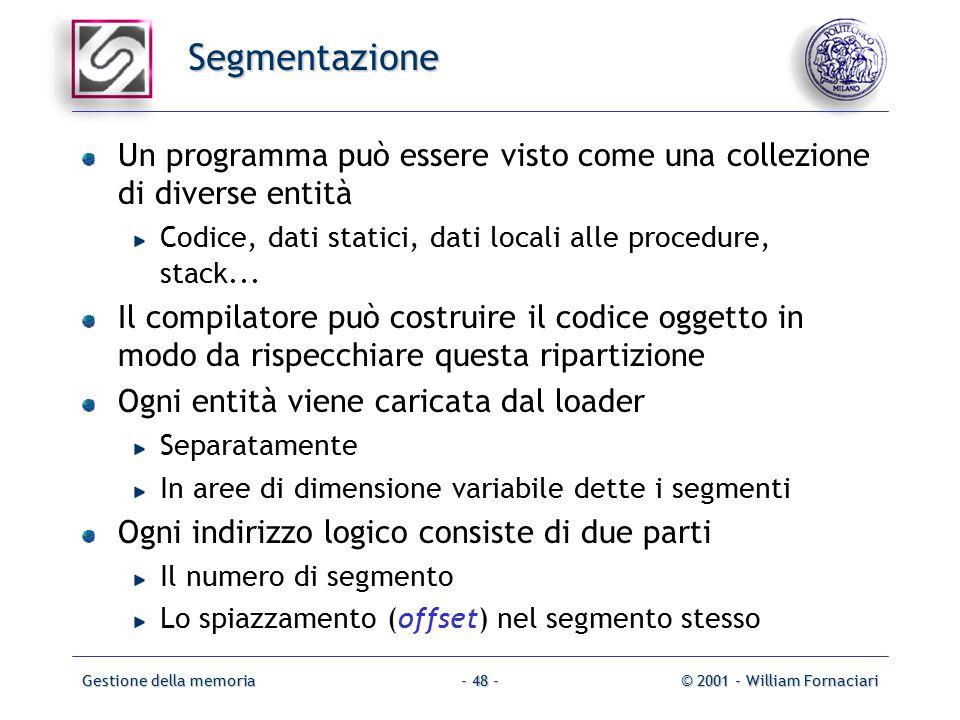 Gestione della memoria© 2001 - William Fornaciari- 48 - Segmentazione Un programma può essere visto come una collezione di diverse entità Codice, dati statici, dati locali alle procedure, stack...