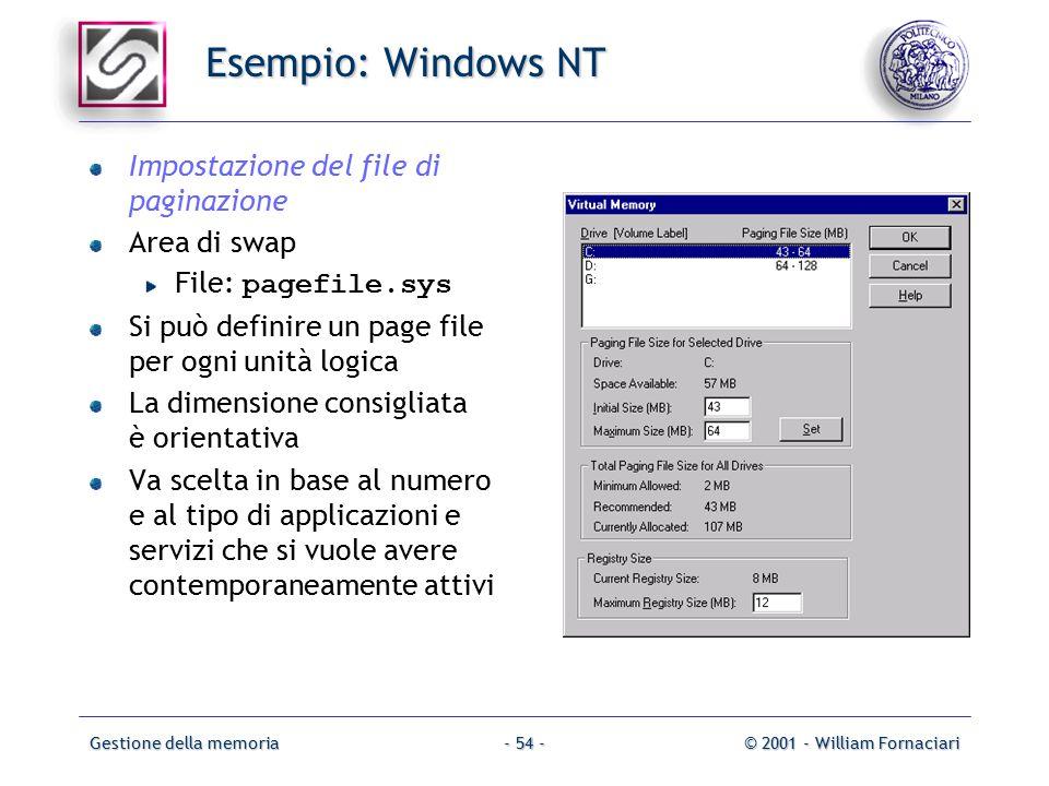 Gestione della memoria© 2001 - William Fornaciari- 54 - Esempio: Windows NT Impostazione del file di paginazione Area di swap File: pagefile.sys Si può definire un page file per ogni unità logica La dimensione consigliata è orientativa Va scelta in base al numero e al tipo di applicazioni e servizi che si vuole avere contemporaneamente attivi