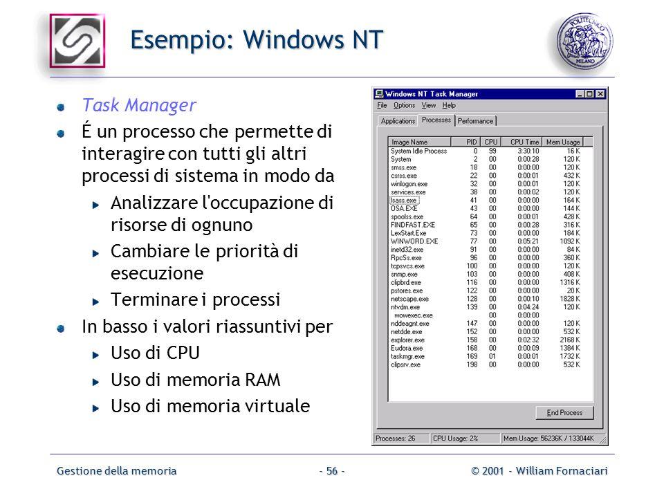 Gestione della memoria© 2001 - William Fornaciari- 56 - Esempio: Windows NT Task Manager É un processo che permette di interagire con tutti gli altri processi di sistema in modo da Analizzare l occupazione di risorse di ognuno Cambiare le priorità di esecuzione Terminare i processi In basso i valori riassuntivi per Uso di CPU Uso di memoria RAM Uso di memoria virtuale