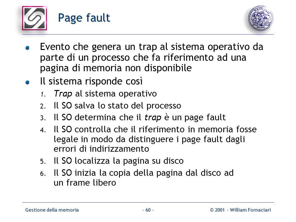 Gestione della memoria© 2001 - William Fornaciari- 60 - Page fault Evento che genera un trap al sistema operativo da parte di un processo che fa riferimento ad una pagina di memoria non disponibile Il sistema risponde così 1.