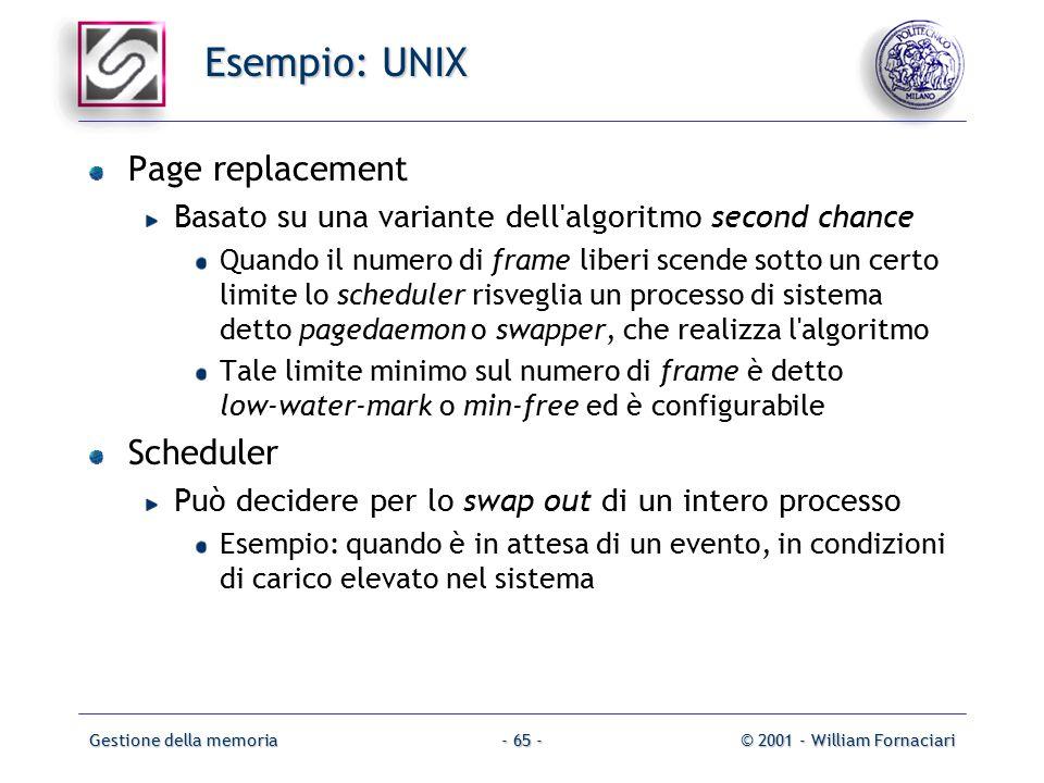 Gestione della memoria© 2001 - William Fornaciari- 65 - Esempio: UNIX Page replacement Basato su una variante dell algoritmo second chance Quando il numero di frame liberi scende sotto un certo limite lo scheduler risveglia un processo di sistema detto pagedaemon o swapper, che realizza l algoritmo Tale limite minimo sul numero di frame è detto low-water-mark o min-free ed è configurabile Scheduler Può decidere per lo swap out di un intero processo Esempio: quando è in attesa di un evento, in condizioni di carico elevato nel sistema