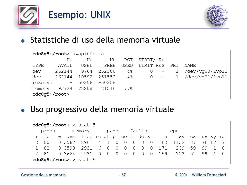 Gestione della memoria© 2001 - William Fornaciari- 67 - Esempio: UNIX Statistiche di uso della memoria virtuale cdc8g5:/root> swapinfo -a Kb Kb Kb PCT START/ Kb TYPE AVAIL USED FREE USED LIMIT RES PRI NAME dev 262144 9764 252380 4% 0 - 1 /dev/vg00/lvol2 dev 262144 10592 251552 4% 0 - 1 /dev/vg01/lvol1 reserve - 50356 -50356 memory 93724 72208 21516 77% cdc8g5:/root> Uso progressivo della memoria virtuale cdc8g5:/root> vmstat 5 procs memory page faults cpu r b w avm free re at pi po fr de sr in sy cs us sy id 2 80 0 3567 2961 4 1 0 0 0 0 0 162 1132 87 76 17 7 1 82 0 3598 2931 6 0 0 0 0 0 0 171 239 59 99 1 0 2 81 0 3664 2931 0 0 0 0 0 0 0 159 123 52 99 1 0 cdc8g5:/root> vmstat 5