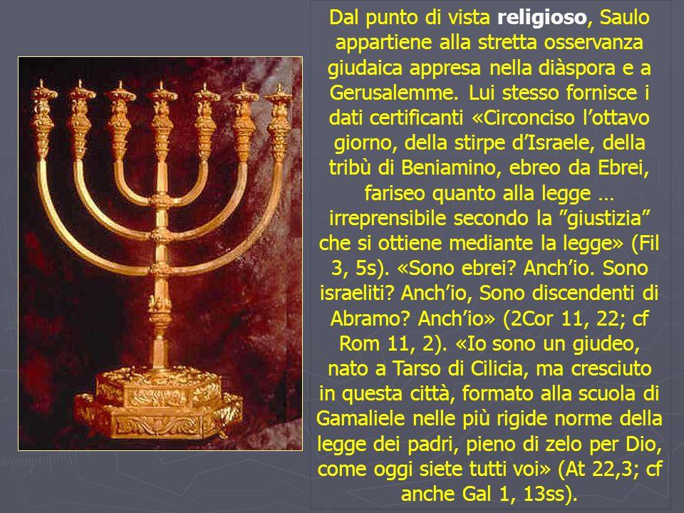 Dal punto di vista religioso, Saulo appartiene alla stretta osservanza giudaica appresa nella diàspora e a Gerusalemme. Lui stesso fornisce i dati cer