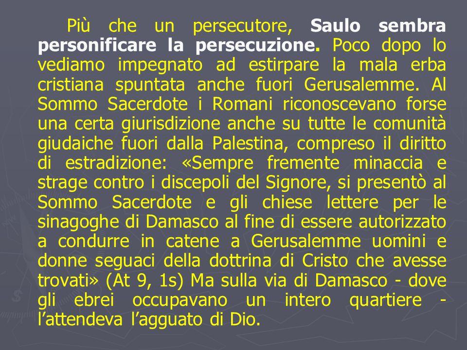 Più che un persecutore, Saulo sembra personificare la persecuzione. Poco dopo lo vediamo impegnato ad estirpare la mala erba cristiana spuntata anche