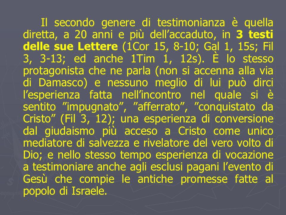 Il secondo genere di testimonianza è quella diretta, a 20 anni e più dell'accaduto, in 3 testi delle sue Lettere (1Cor 15, 8-10; Gal 1, 15s; Fil 3, 3-13; ed anche 1Tim 1, 12s).