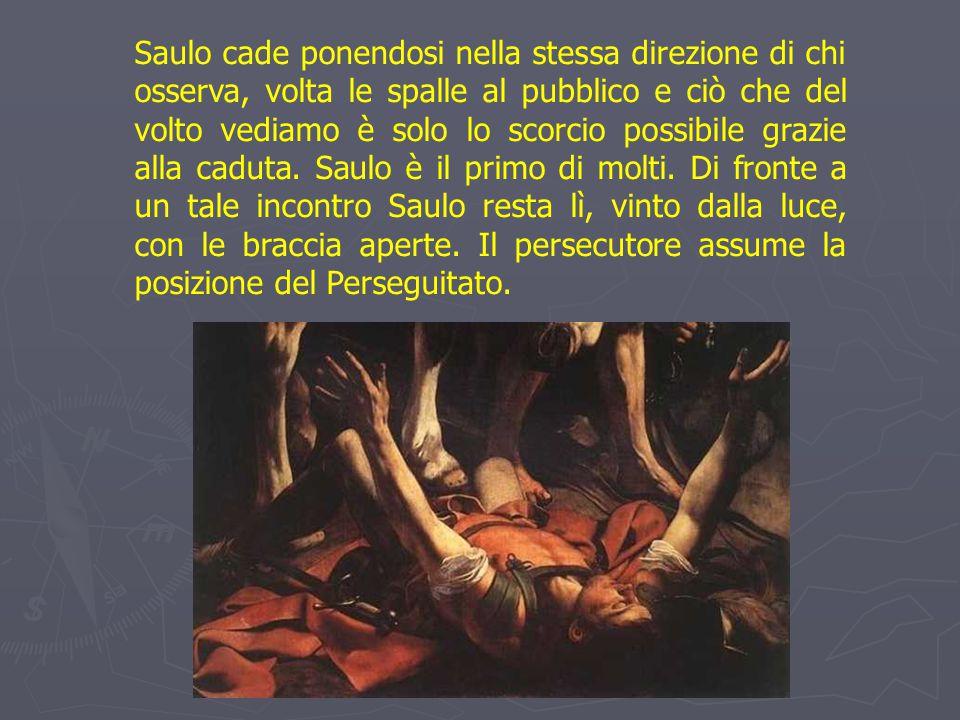 Saulo cade ponendosi nella stessa direzione di chi osserva, volta le spalle al pubblico e ciò che del volto vediamo è solo lo scorcio possibile grazie alla caduta.