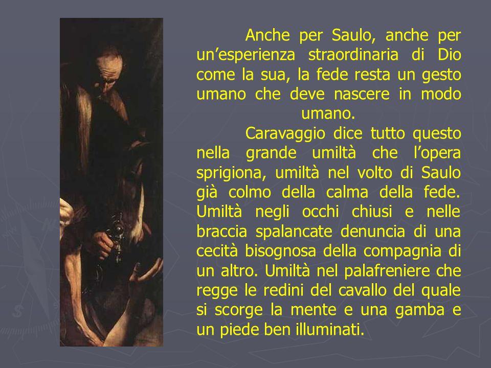 Anche per Saulo, anche per un'esperienza straordinaria di Dio come la sua, la fede resta un gesto umano che deve nascere in modo umano. Caravaggio dic