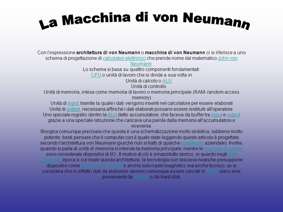 Con l espressione architettura di von Neumann o macchina di von Neumann ci si riferisce a uno schema di progettazione di calcolatori elettronici che prende nome dal matematico John von Neumann.calcolatori elettroniciJohn von Neumann Lo schema si basa su quattro componenti fondamentali: CPUCPU o unità di lavoro che si divide a sua volta in Unità di calcolo o ALUALU Unità di controllo Unità di memoria, intesa come memoria di lavoro o memoria principale.(RAM- random access memory) Unità di input, tramite la quale i dati vengono inseriti nel calcolatore per essere elaboratiinput Unità di output, necessaria affinché i dati elaborati possano essere restituiti all operatore.output Uno speciale registro dentro la ALU detto accumulatore, che faceva da buffer tra input e output grazie a una speciale istruzione che caricava una parola dalla memoria all accumulatore e viceversa.ALUinputoutput Bisogna comunque precisare che questa è una schematizzazione molto sintetica, sebbene molto potente: basti pensare che il computer con il quale state leggendo questo articolo è progettato secondo l architettura von Neumann (purché non si tratti di qualche mainframe aziendale).