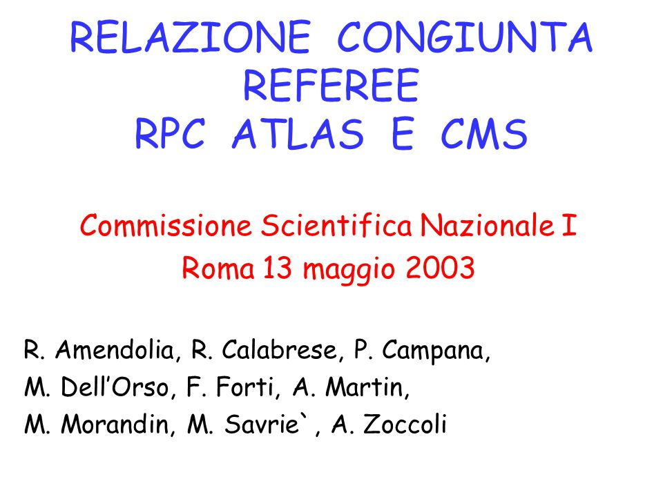 RELAZIONE CONGIUNTA REFEREE RPC ATLAS E CMS Commissione Scientifica Nazionale I Roma 13 maggio 2003 R. Amendolia, R. Calabrese, P. Campana, M. Dell'Or