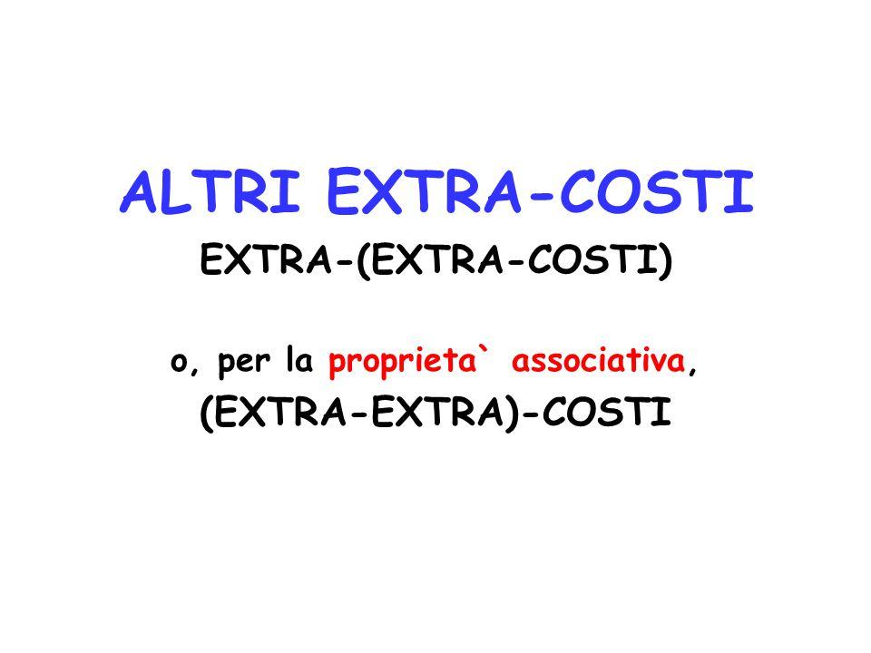 ALTRI EXTRA-COSTI EXTRA-(EXTRA-COSTI) o, per la proprieta` associativa, (EXTRA-EXTRA)-COSTI