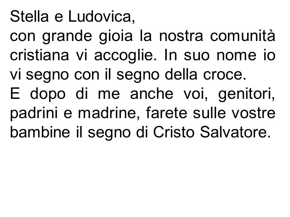 Stella e Ludovica, con grande gioia la nostra comunità cristiana vi accoglie. In suo nome io vi segno con il segno della croce. E dopo di me anche voi