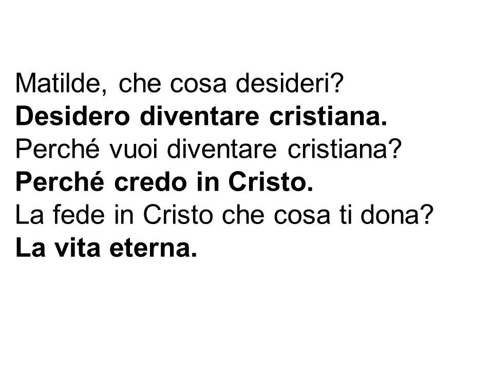 Matilde, che cosa desideri? Desidero diventare cristiana. Perché vuoi diventare cristiana? Perché credo in Cristo. La fede in Cristo che cosa ti dona?