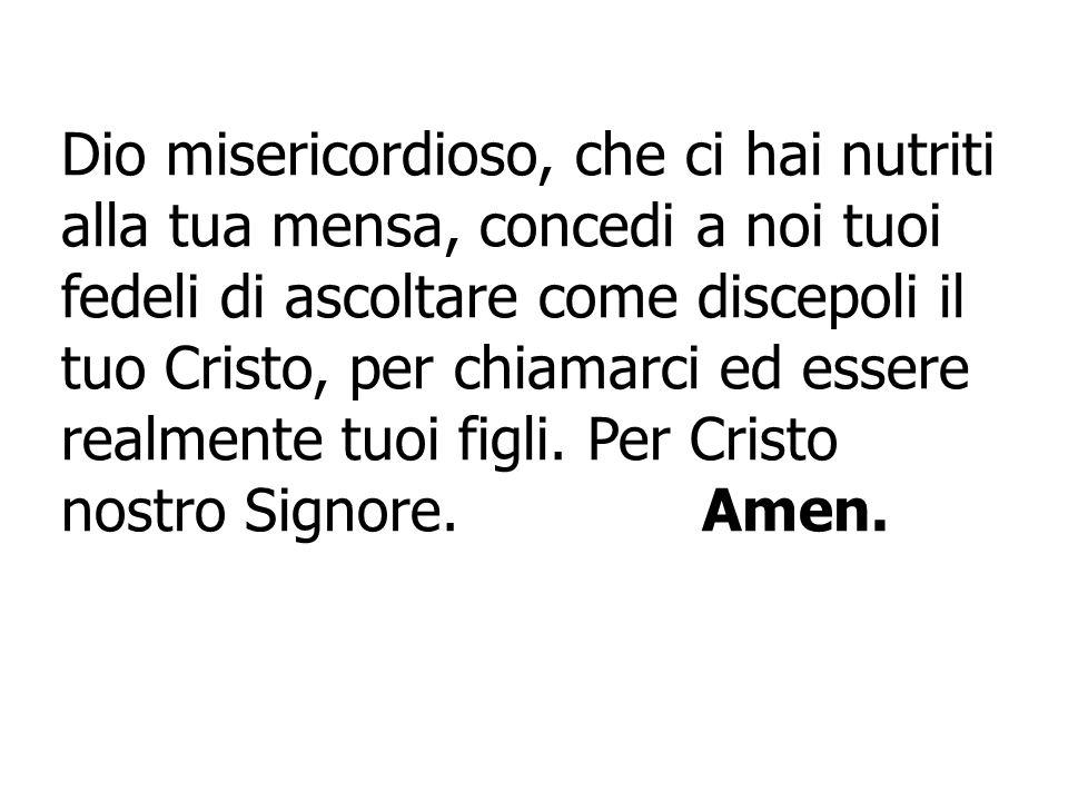 Dio misericordioso, che ci hai nutriti alla tua mensa, concedi a noi tuoi fedeli di ascoltare come discepoli il tuo Cristo, per chiamarci ed essere re