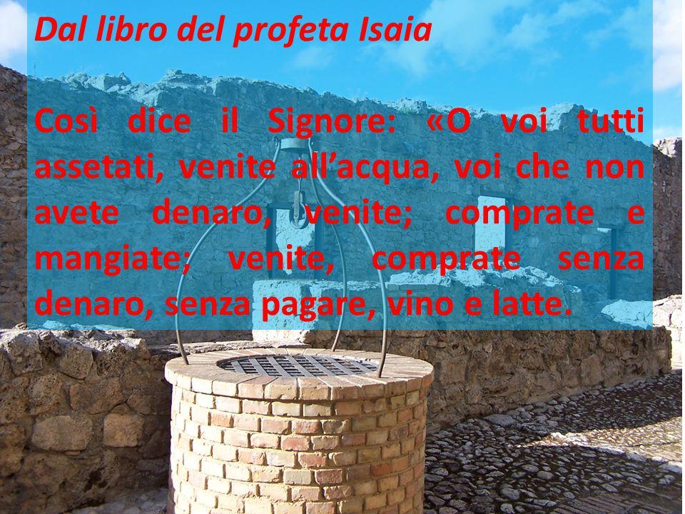 Dal libro del profeta Isaia Così dice il Signore: «O voi tutti assetati, venite all'acqua, voi che non avete denaro, venite; comprate e mangiate; veni
