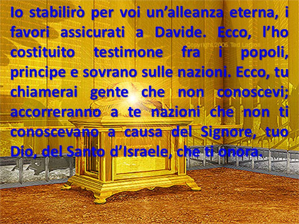 Io stabilirò per voi un'alleanza eterna, i favori assicurati a Davide. Ecco, l'ho costituito testimone fra i popoli, principe e sovrano sulle nazioni.