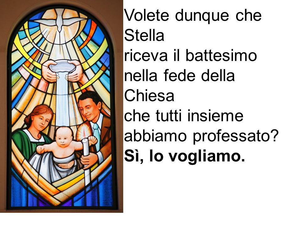 Volete dunque che Stella riceva il battesimo nella fede della Chiesa che tutti insieme abbiamo professato? Sì, lo vogliamo.