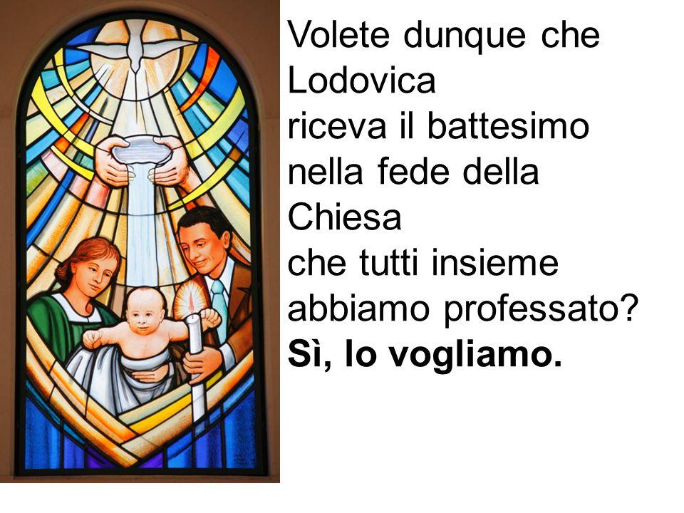 Volete dunque che Lodovica riceva il battesimo nella fede della Chiesa che tutti insieme abbiamo professato? Sì, lo vogliamo.