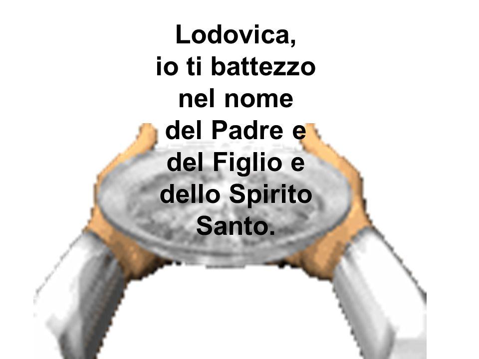 Lodovica, io ti battezzo nel nome del Padre e del Figlio e dello Spirito Santo.