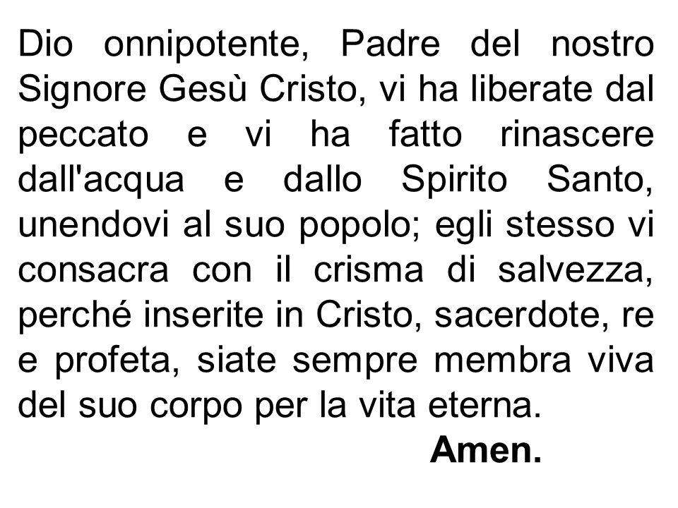 Dio onnipotente, Padre del nostro Signore Gesù Cristo, vi ha liberate dal peccato e vi ha fatto rinascere dall'acqua e dallo Spirito Santo, unendovi a