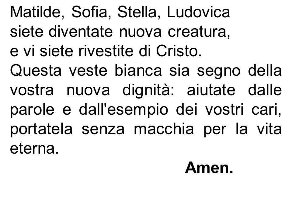 Matilde, Sofia, Stella, Ludovica siete diventate nuova creatura, e vi siete rivestite di Cristo. Questa veste bianca sia segno della vostra nuova dign