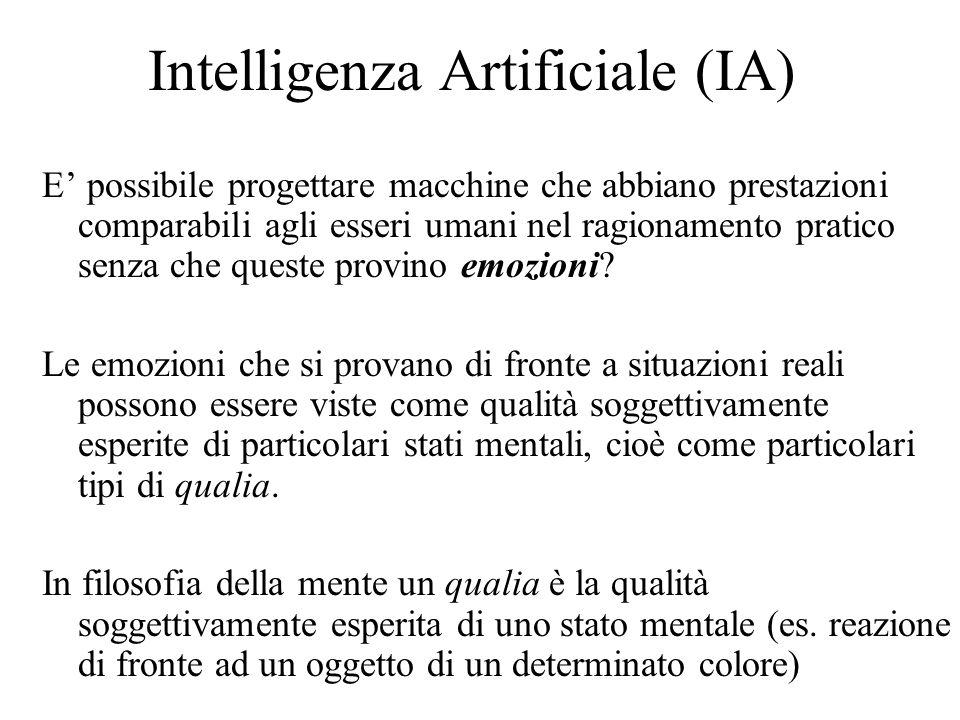 Intelligenza Artificiale (IA) E' possibile progettare macchine che abbiano prestazioni comparabili agli esseri umani nel ragionamento pratico senza che queste provino emozioni.
